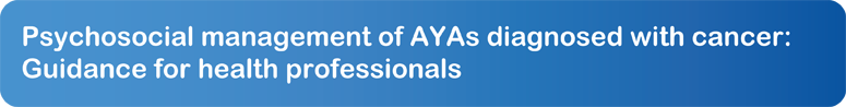 Psychosocial management of AYAs diagnosed with cancer: Guidance for health professionals
